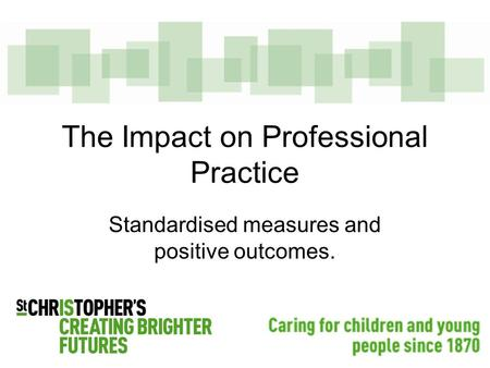 The Impact on Professional Practice Standardised measures and positive outcomes.