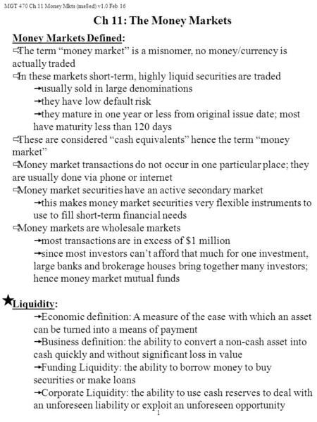 "MGT 470 Ch 11 Money Mkts (me8ed) v1.0 Feb 16 1 Money Markets Defined:  The term ""money market"" is a misnomer, no money/currency is actually traded  In."