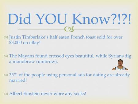  Did YOU Know?!?!  Justin Timberlake's half eaten French toast sold for over $3,000 on eBay!  The Mayans found crossed eyes beautiful, while Syrians.