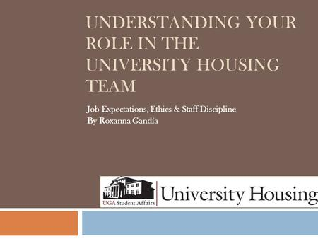 UNDERSTANDING YOUR ROLE IN THE UNIVERSITY HOUSING TEAM Job Expectations, Ethics & Staff Discipline By Roxanna Gandía.