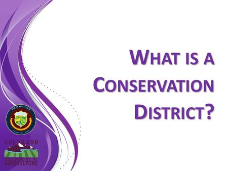 W HAT IS A C ONSERVATION D ISTRICT ?. Colorado Districts Today A Supervisor should be familiar with Colorado's Conservation Districts and policies statewide.