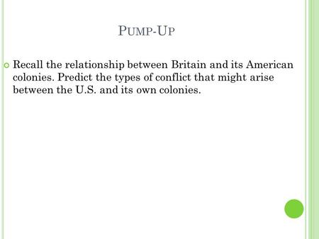 P UMP -U P Recall the relationship between Britain and its American colonies. Predict the types of conflict that might arise between the U.S. and its own.