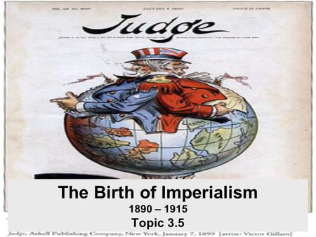 The Birth of Imperialism 1890 – 1915 Topic 3.5. Imperialism What is imperialism? –Political, military, and economic domination of strong nations over.