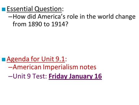 ■ Essential Question: – How did America's role in the world change from 1890 to 1914? ■ Agenda for Unit 9.1: – American Imperialism notes – Unit 9 Test: