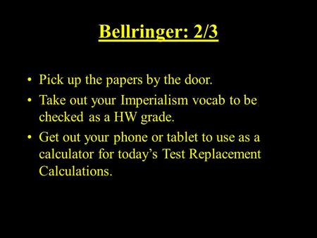 Bellringer: 2/3 Pick up the papers by the door. Take out your Imperialism vocab to be checked as a HW grade. Get out your phone or tablet to use as a calculator.