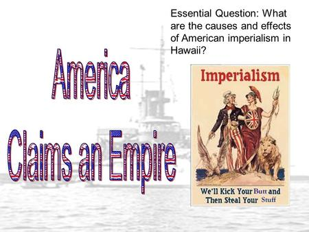 Essential Question: What are the causes and effects of American imperialism in Hawaii?