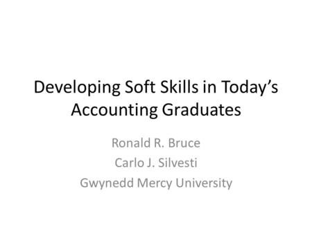 Developing Soft Skills in Today's Accounting Graduates Ronald R. Bruce Carlo J. Silvesti Gwynedd Mercy University.