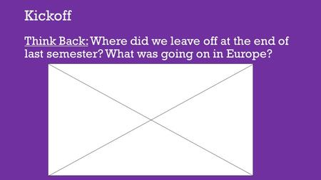Kickoff Think Back: Where did we leave off at the end of last semester? What was going on in Europe?