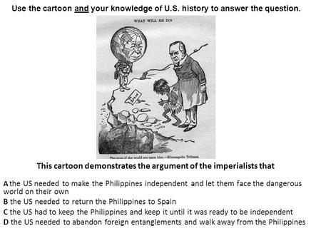 This cartoon demonstrates the argument of the imperialists that A the US needed to make the Philippines independent and let them face the dangerous world.