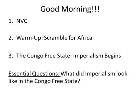 Good Morning!!! 1.NVC 2.Warm-Up: Scramble for Africa 3.The Congo Free State: Imperialism Begins Essential Questions: What did Imperialism look like in.