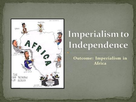 Outcome: Imperialism in Africa. Imperialism: a policy or practice by which a country increases its power by gaining political and economic control over.