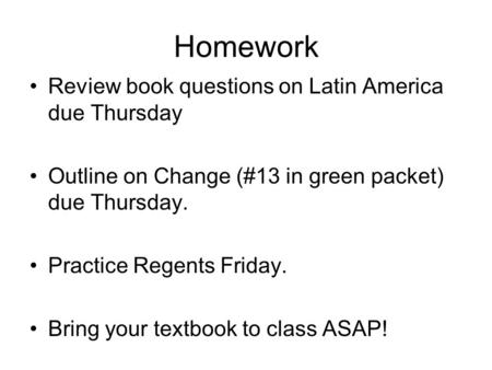 Homework Review book questions on Latin America due Thursday Outline on Change (#13 in green packet) due Thursday. Practice Regents Friday. Bring your.