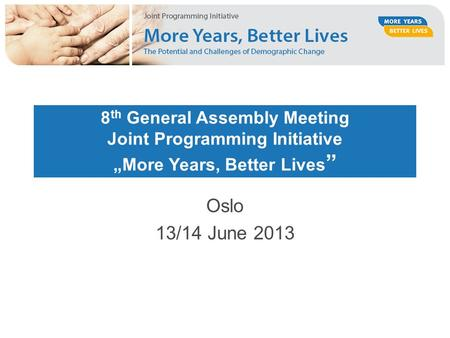 "8 th General Assembly Meeting Joint Programming Initiative ""More Years, Better Lives "" Oslo 13/14 June 2013."