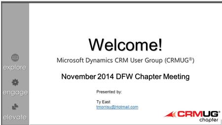 Explore engage elevate Microsoft Dynamics CRM User Group (CRMUG ® ) Chapter Meeting Welcome! November 2014 DFW Chapter Meeting Presented by: Ty East