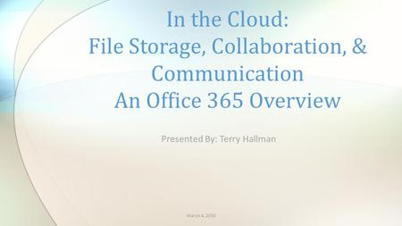 Presented By: Terry Hallman In the Cloud: File Storage, Collaboration, & Communication An Office 365 Overview March 4, 2016.