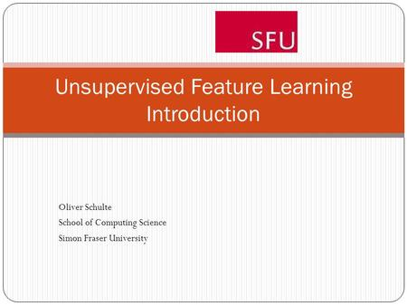 Unsupervised Feature Learning Introduction Oliver Schulte School of Computing Science Simon Fraser University.