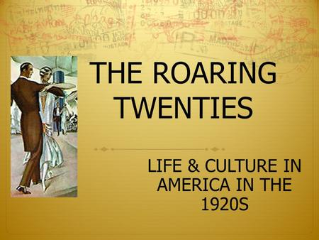 THE ROARING TWENTIES LIFE & CULTURE IN AMERICA IN THE 1920S.