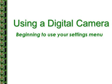 Using a Digital Camera Beginning to use your settings menu.