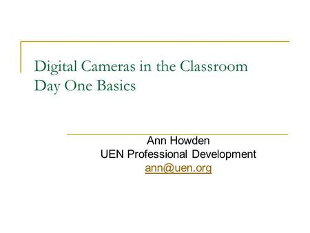 Digital Cameras in the Classroom Day One Basics Ann Howden UEN Professional Development