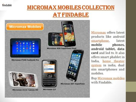 Micromax Mobiles Collection at Findable MicromaxMicromax offers latest products like android smartphone, latest mobile phones, android tablet, data card.