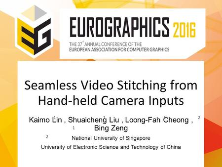 Seamless Video Stitching from Hand-held Camera Inputs Kaimo Lin, Shuaicheng Liu, Loong-Fah Cheong, Bing Zeng National University of Singapore University.