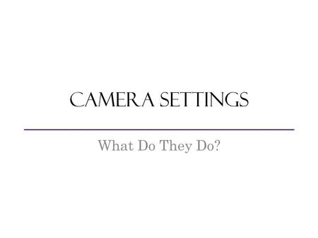 Camera Settings What Do They Do?. Opening in the camera that controls the amount of light that reaches the image sensor Aperture.
