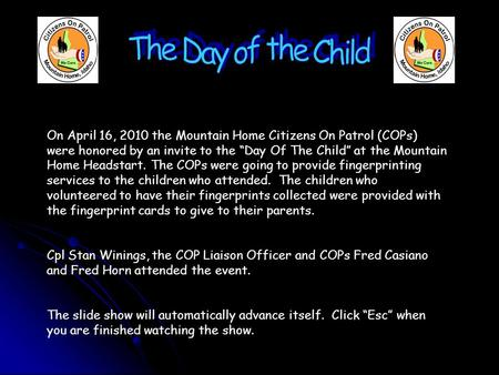 "On April 16, 2010 the Mountain Home Citizens On Patrol (COPs) were honored by an invite to the ""Day Of The Child"" at the Mountain Home Headstart. The COPs."