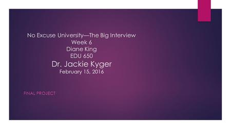 No Excuse University—The Big Interview Week 6 Diane King EDU 650 Dr. Jackie Kyger February 15, 2016 FINAL PROJECT.