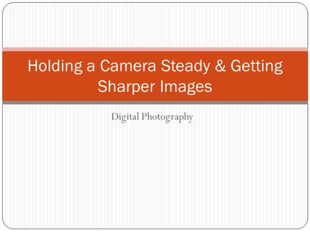 Digital Photography Holding a Camera Steady & Getting Sharper Images.