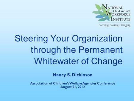 Steering Your Organization through the Permanent Whitewater of Change Nancy S. Dickinson Association of Children's Welfare Agencies Conference August 21,