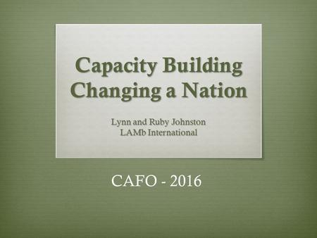 Capacity Building Changing a Nation Lynn and Ruby Johnston LAMb International CAFO - 2016.