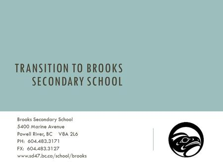 TRANSITION TO BROOKS SECONDARY SCHOOL Brooks Secondary School 5400 Marine Avenue Powell River, BC V8A 2L6 PH: 604.483.3171 FX: 604.483.3127 www.sd47.bc.ca/school/brooks.