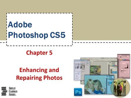 Adobe Photoshop CS5 Chapter 5 Enhancing and Repairing Photos.