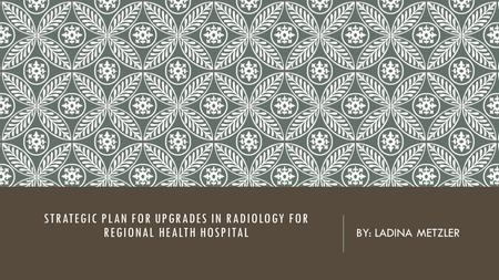 STRATEGIC PLAN FOR UPGRADES IN RADIOLOGY FOR REGIONAL HEALTH HOSPITAL BY: LADINA METZLER.