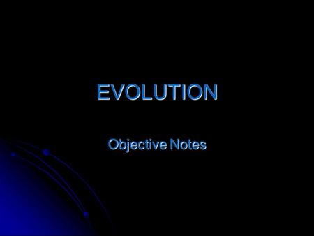 EVOLUTION Objective Notes. Evolution: The change in the kind of organism over time. The process by which modern organisms have descended from ancient.