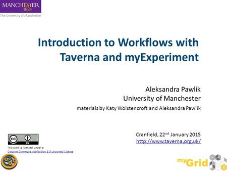 Introduction to Workflows with Taverna and myExperiment Aleksandra Pawlik University of Manchester materials by Katy Wolstencroft and Aleksandra Pawlik.