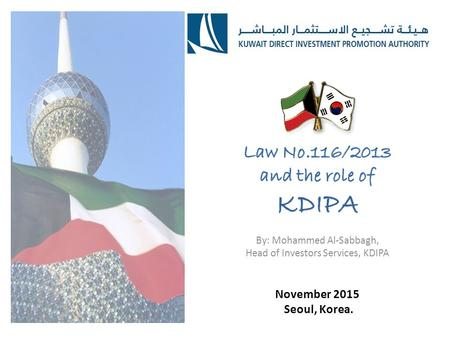 November 2015 Seoul, Korea.. The Beginning Kuwait Direct Investment Promotion Authority (KDIPA) is a newly established public entity in accordance with.