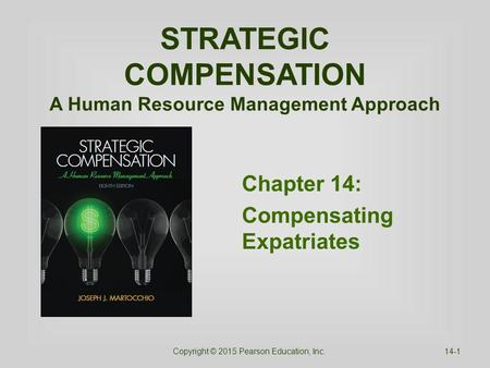 STRATEGIC COMPENSATION A Human Resource Management Approach Chapter 14: Compensating Expatriates Copyright © 2015 Pearson Education, Inc.14-1.