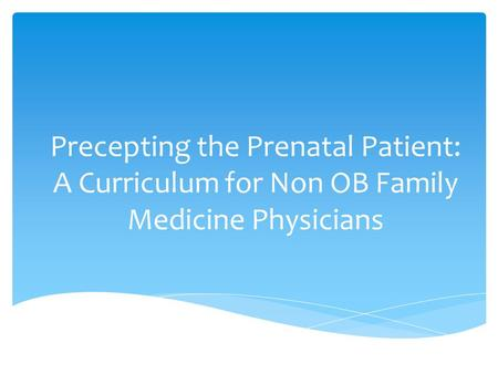Precepting the Prenatal Patient: A Curriculum for Non OB Family Medicine Physicians.