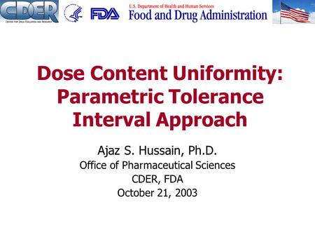 Ajaz S. Hussain, Ph.D. Office of Pharmaceutical Sciences CDER, FDA October 21, 2003 Dose Content Uniformity: Parametric Tolerance Interval Approach.