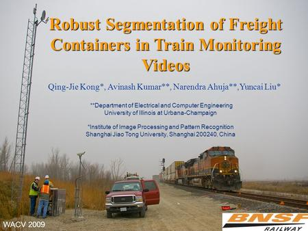 Robust Segmentation of Freight Containers in Train Monitoring Videos Qing-Jie Kong*, Avinash Kumar**, Narendra Ahuja**,Yuncai Liu* **Department of Electrical.