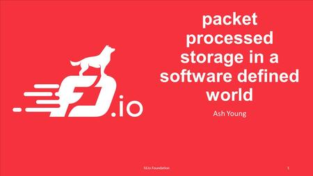 Packet processed storage in a software defined world Ash Young fd.io Foundation1.