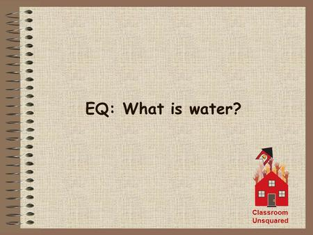 EQ: What is water? Classroom Unsquared. Water is tasteless, colorless, and odorless Water is a solid (ice) below 32 0 F or 0 0 C Water is a liquid between.