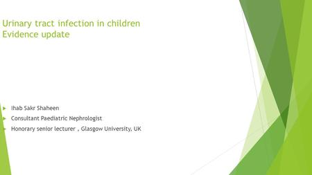 Urinary tract infection in children Evidence update  Ihab Sakr Shaheen  Consultant Paediatric Nephrologist  Honorary senior lecturer, Glasgow University,
