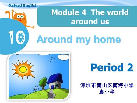 Oxford English Around my home Period 2 Module 4 The world around us Oxford English 深圳市南山区南海小学 袁小华.