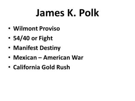 James K. Polk Wilmont Proviso 54/40 or Fight Manifest Destiny Mexican – American War California Gold Rush.