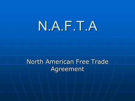 N.A.F.T.A North American Free Trade Agreement. The Agreement: North American Free Trade Agreement (NAFTA) established a free-trade zone in North America;