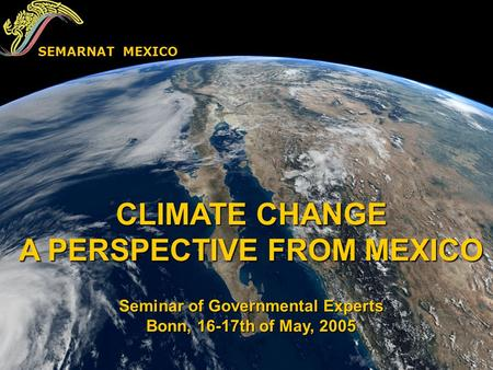 CLIMATE CHANGE A PERSPECTIVE FROM MEXICO Seminar of Governmental Experts Bonn, 16-17th of May, 2005 SEMARNAT MEXICO.