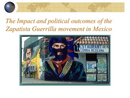 The Impact and political outcomes of the Zapatista Guerrilla movement in Mexico.