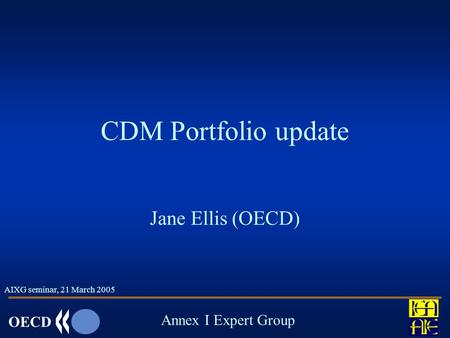 OECD Annex I Expert Group CDM Portfolio update Jane Ellis (OECD) AIXG seminar, 21 March 2005.